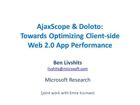 AjaxScope & Doloto: Towards Optimizing Client-side Web 2.0 App Performance Ben Livshits Microsoft Research (joint work with Emre.