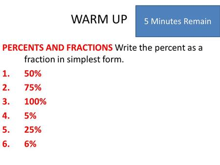 WARM UP PERCENTS AND FRACTIONS Write the percent as a fraction in simplest form. 1.50% 2.75% 3.100% 4.5% 5.25% 6.6% 5 Minutes Remain.