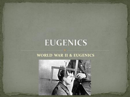WORLD WAR II & EUGENICS. the belief and practice of improving the genetic quality of the human population. and reduced reproduction of people with less-desired.