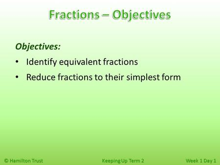 © Hamilton Trust Keeping Up Term 2 Week 1 Day 1 Objectives: Identify equivalent fractions Reduce fractions to their simplest form.