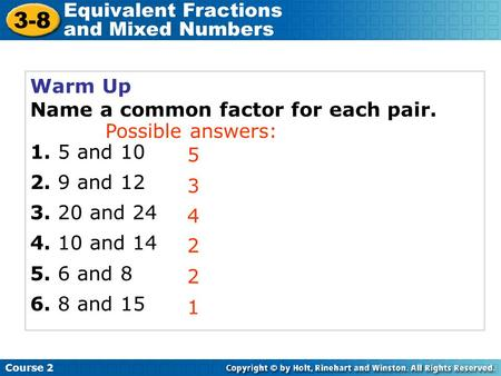 Warm Up Name a common factor for each pair. 1. 5 and 10 2. 9 and 12 3. 20 and 24 4. 10 and 14 5. 6 and 8 6. 8 and 15 5 3 4 Course 2 3-8 Equivalent Fractions.