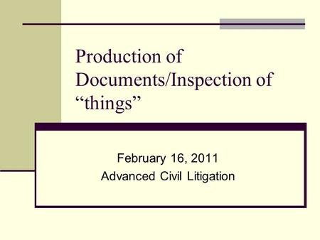 "Production of Documents/Inspection of ""things"" February 16, 2011 Advanced Civil Litigation."