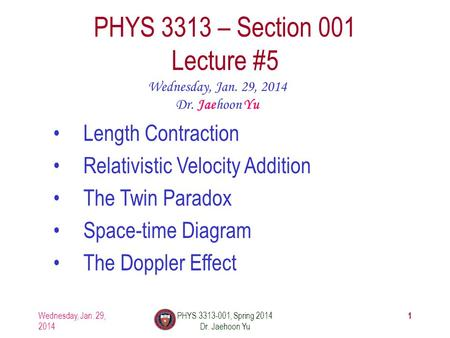 1 PHYS 3313 – Section 001 Lecture #5 Wednesday, Jan. 29, 2014 Dr. Jaehoon Yu Length Contraction Relativistic Velocity Addition The Twin Paradox Space-time.