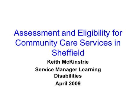 Assessment and Eligibility for Community Care Services in Sheffield Keith McKinstrie Service Manager Learning Disabilities April 2009.