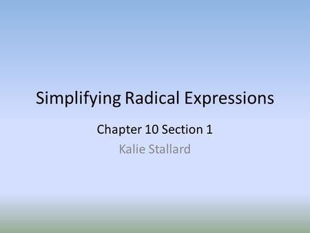 Simplifying Radical Expressions Chapter 10 Section 1 Kalie Stallard.
