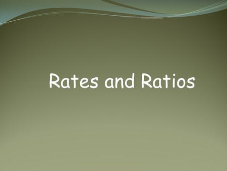 Rates and Ratios. Ratios and Rates ratio – a comparison of two numbers by division written in several different forms.