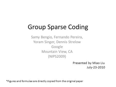 Group Sparse Coding Samy Bengio, Fernando Pereira, Yoram Singer, Dennis Strelow Google Mountain View, CA (NIPS2009) Presented by Miao Liu July-23-2010.