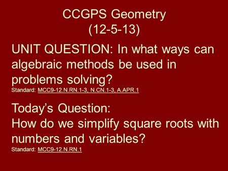 CCGPS Geometry (12-5-13) UNIT QUESTION: In what ways can algebraic methods be used in problems solving? Standard: MCC9-12.N.RN.1-3, N.CN.1-3, A.APR.1 Today's.