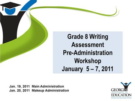 Grade 8 Writing Assessment Pre-Administration Workshop January 5 – 7, 2011 Jan. 19, 2011 Main Administration Jan. 20, 2011 Makeup Administration.