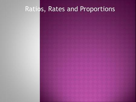 Ratios, Rates and Proportions Write the ratios: Shaded to Unshaded, Unshaded to total, Total to Shaded, Shaded to Total Write equivalent ratios with.