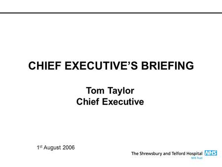 CHIEF EXECUTIVE'S BRIEFING Tom Taylor Chief Executive 1 st August 2006.