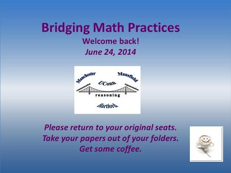 Bridging Math Practices Welcome back! June 24, 2014 Please return to your original seats. Take your papers out of your folders. Get some coffee.