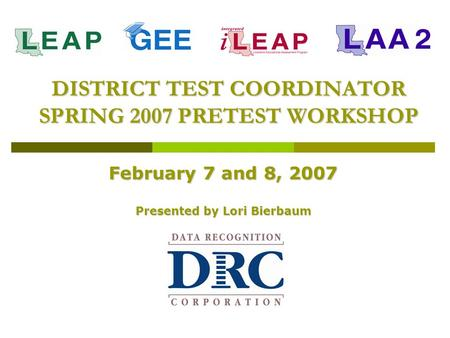 DISTRICT TEST COORDINATOR SPRING 2007 PRETEST WORKSHOP February 7 and 8, 2007 Presented by Lori Bierbaum.