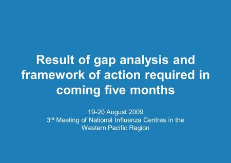 Result of gap analysis and framework of action required in coming five months 19-20 August 2009 3 rd Meeting of National Influenza Centres in the Western.
