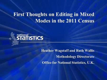 First Thoughts on Editing in Mixed Modes in the 2011 Census Heather Wagstaff and Ruth Wallis Methodology Directorate Office for National Statistics, U.K.