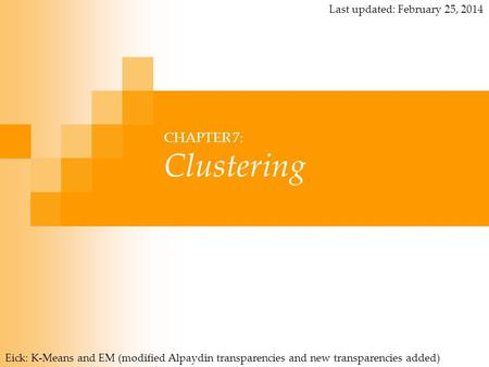CHAPTER 7: Clustering Eick: K-Means and EM (modified Alpaydin transparencies and new transparencies added) Last updated: February 25, 2014.