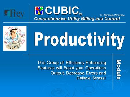 CUBIC ® Comprehensive Utility Billing and Control For Microsoft ® Windows ® This Group of Efficiency Enhancing Features will Boost your Operations Output,