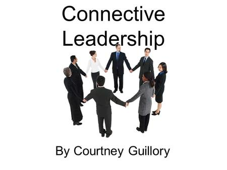Connective Leadership By Courtney Guillory. What is Connective Leadership Connective Leadership is the leadership theory that involves relating one's.