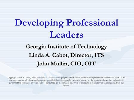Developing Professional Leaders Georgia Institute of Technology Linda A. Cabot, Director, ITS John Mullin, CIO, OIT Copyright Linda A. Cabot, 2005. This.