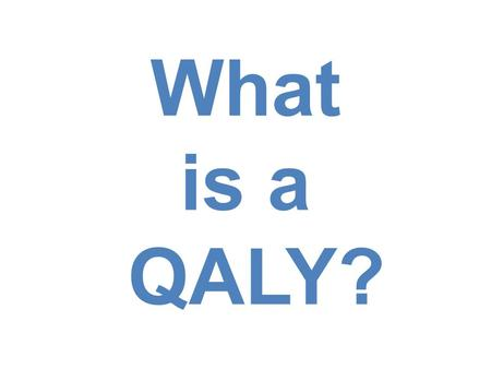 What is a QALY?. QALY's Person's length of life weighted by a valuation of their health-related quality of life.  Quantity (T)  Quality (U) Equation: