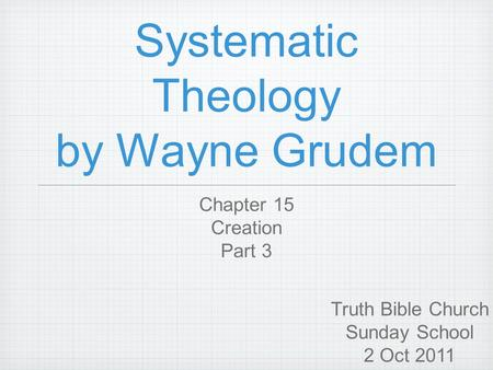 Systematic Theology by Wayne Grudem Chapter 15 Creation Part 3 Truth Bible Church Sunday School 2 Oct 2011.
