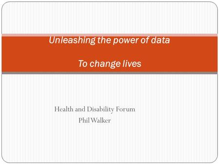 Health and Disability Forum Phil Walker Unleashing the power of data To change lives.