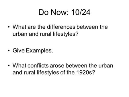 Do Now: 10/24 What are the differences between the urban and rural lifestyles? Give Examples. What conflicts arose between the urban and rural lifestyles.