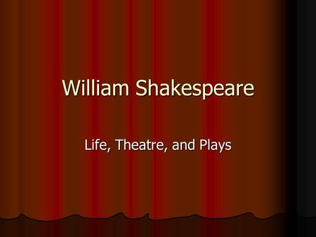William Shakespeare Life, Theatre, and Plays The Playwright- Shakespeare Born April 23, 1564 in Stratford-Upon-Avon, England, a town about 100 miles.