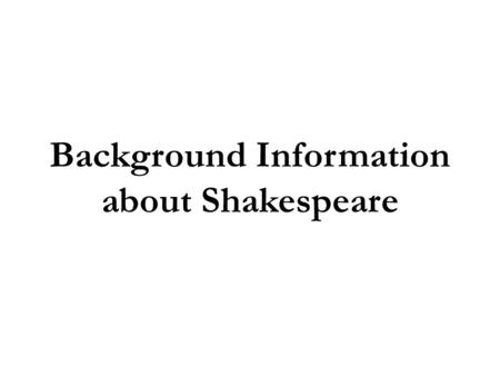 Background Information about Shakespeare. Shakespeare's World Lived in England during the Elizabethan Era. Elizabeth I became Queen of England and supported.