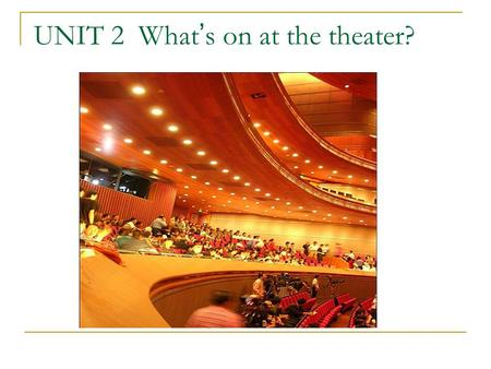 UNIT 2 What ' s on at the theater?. I. Lead-in Work in pairs, discuss the following questions and then share your answers with the whole class. Do you.