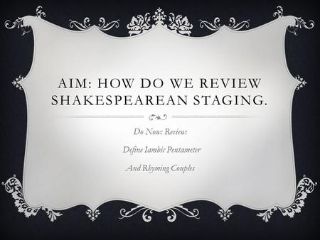AIM: HOW DO WE REVIEW SHAKESPEAREAN STAGING. Do Now: Review: Define Iambic Pentameter And Rhyming Couples.