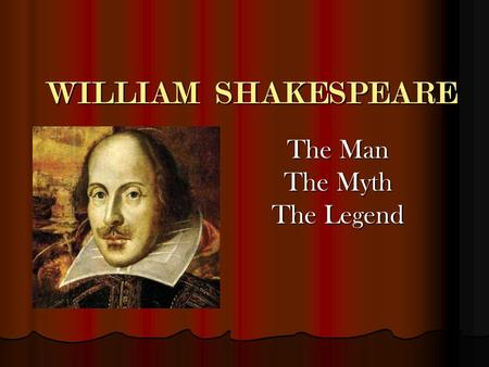 WILLIAM SHAKESPEARE The Man The Myth The Legend. Biographical Information Born: Stratford-Upon Avon, England Born: Stratford-Upon Avon, England April.