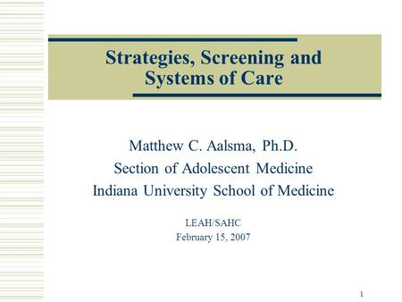 1 Strategies, Screening and Systems of Care Matthew C. Aalsma, Ph.D. Section of Adolescent Medicine Indiana University School of Medicine LEAH/SAHC February.