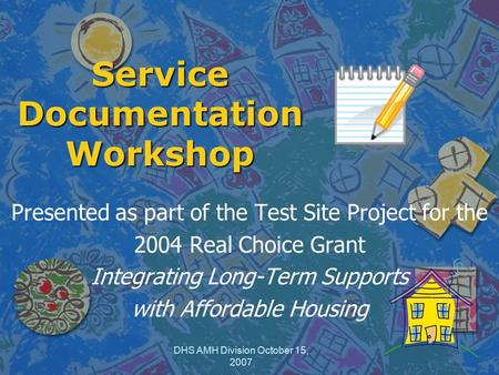 DHS AMH Division October 15, 2007 Service Documentation Workshop Presented as part of the Test Site Project for the 2004 Real Choice Grant Integrating.