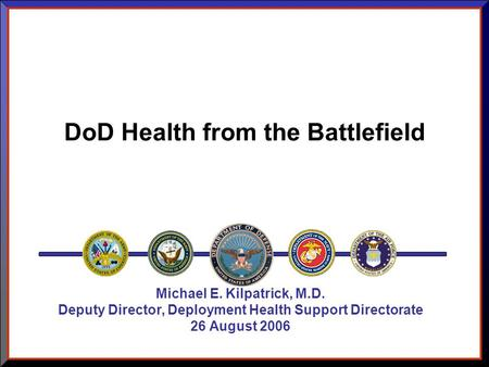 DoD Health from the Battlefield Michael E. Kilpatrick, M.D. Deputy Director, Deployment Health Support Directorate 26 August 2006.
