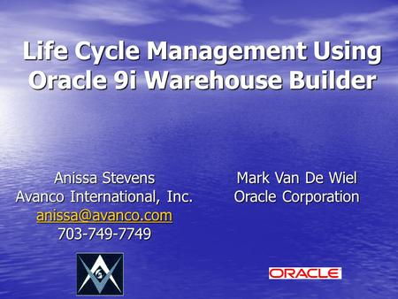 Life Cycle Management Using Oracle 9i Warehouse Builder Anissa Stevens Avanco International, Inc. 703-749-7749 Mark Van De Wiel Oracle.