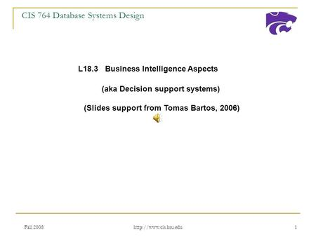Fall 2008  1 CIS 764 Database Systems Design L18.3 Business Intelligence Aspects (aka Decision support systems) (Slides support.
