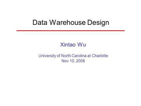 Data Warehouse Design Xintao Wu University of North Carolina at Charlotte Nov 10, 2008.