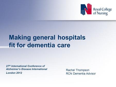 Making general hospitals fit for dementia care 27 th International Conference of Alzheimer's Disease International London 2012 Rachel Thompson RCN Dementia.