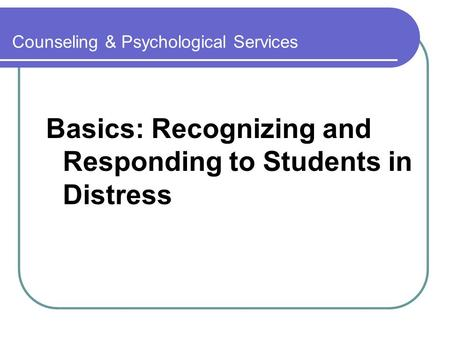Counseling & Psychological Services Basics: Recognizing and Responding to Students in Distress.