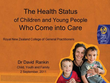 The Health Status of Children and Young People Who Come into Care Dr David Rankin Child, Youth and Family 2 September, 2011 Royal New Zealand College of.