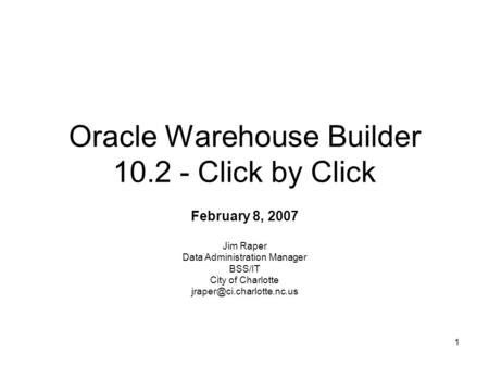 1 Oracle Warehouse Builder 10.2 - Click by Click February 8, 2007 Jim Raper Data Administration Manager BSS/IT City of Charlotte