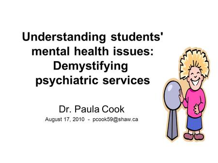 Understanding students' mental health issues: Demystifying psychiatric services Dr. Paula Cook August 17, 2010 -