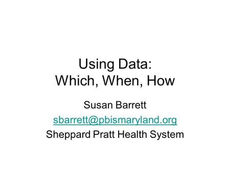 Using Data: Which, When, How Susan Barrett Sheppard Pratt Health System.