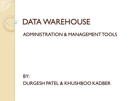 DATA WAREHOUSE ADMINISTRATION & MANAGEMENT TOOLS BY: DURGESH PATEL & KHUSHBOO KADBER.