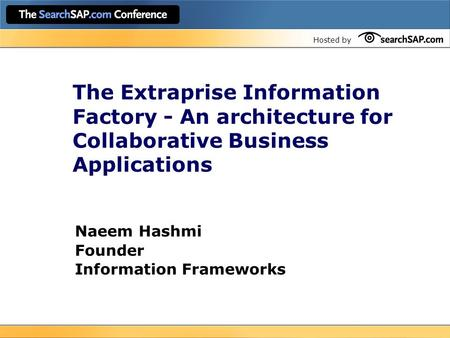 Hosted by The Extraprise Information Factory - An architecture for Collaborative Business Applications Naeem Hashmi Founder Information Frameworks.