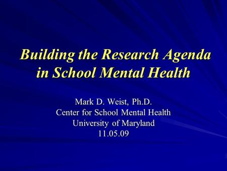Building the Research Agenda in School Mental Health Building the Research Agenda in School Mental Health Mark D. Weist, Ph.D. Center for School Mental.