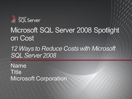 Microsoft SQL Server 2008 Spotlight on Cost 12 Ways to Reduce Costs with Microsoft SQL Server 2008 Name Title Microsoft Corporation.
