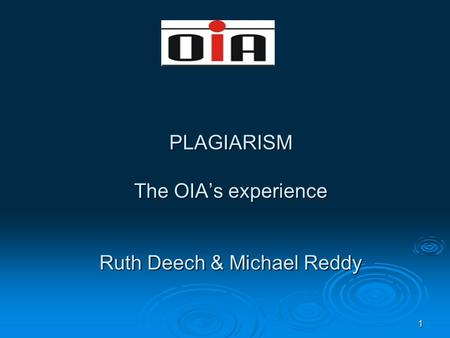 1 PLAGIARISM The OIA's experience Ruth Deech & Michael Reddy.