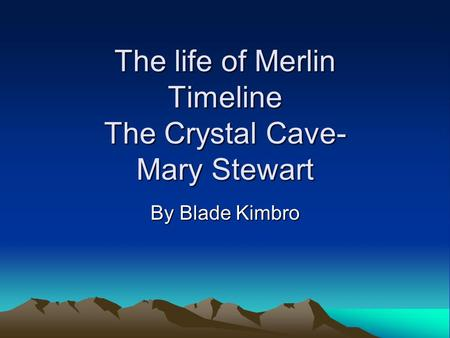 The life of Merlin Timeline The Crystal Cave- Mary Stewart By Blade Kimbro.